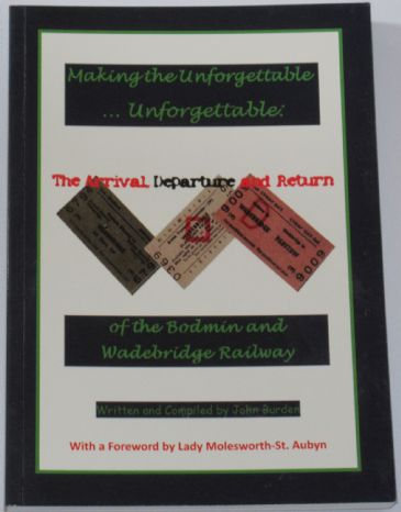 Making the Unforgettable... Unforgettable - The Arrival, Departure and Return of the Bodmin and Wadebridge Railway, by John Burden